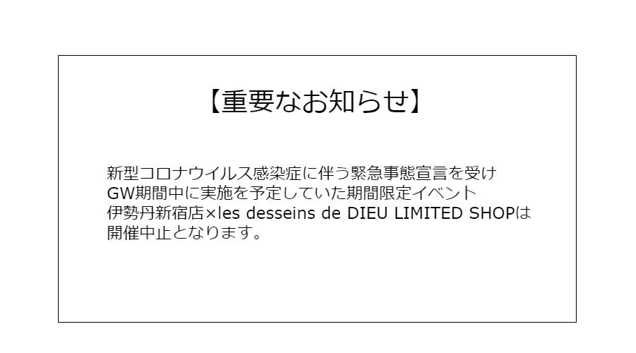 【重要なお知らせ】新型コロナウイルス感染症に伴う緊急事態宣言を受け伊勢丹新宿店×les desseins de DIEU LIMITED SHOPは中止となります。